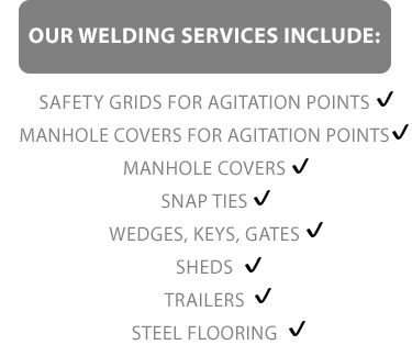 Our Welding Services in Co. Clare include welding for:  - Safety grids for agitation points; - Manhole covers for agitation points; - Manhole covers; - Snap Ties; - Wedges, Keys and Gates; - Sheds; - Trailers; and - Steel Flooring.